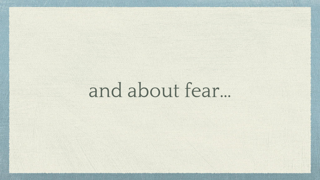 and about fear…