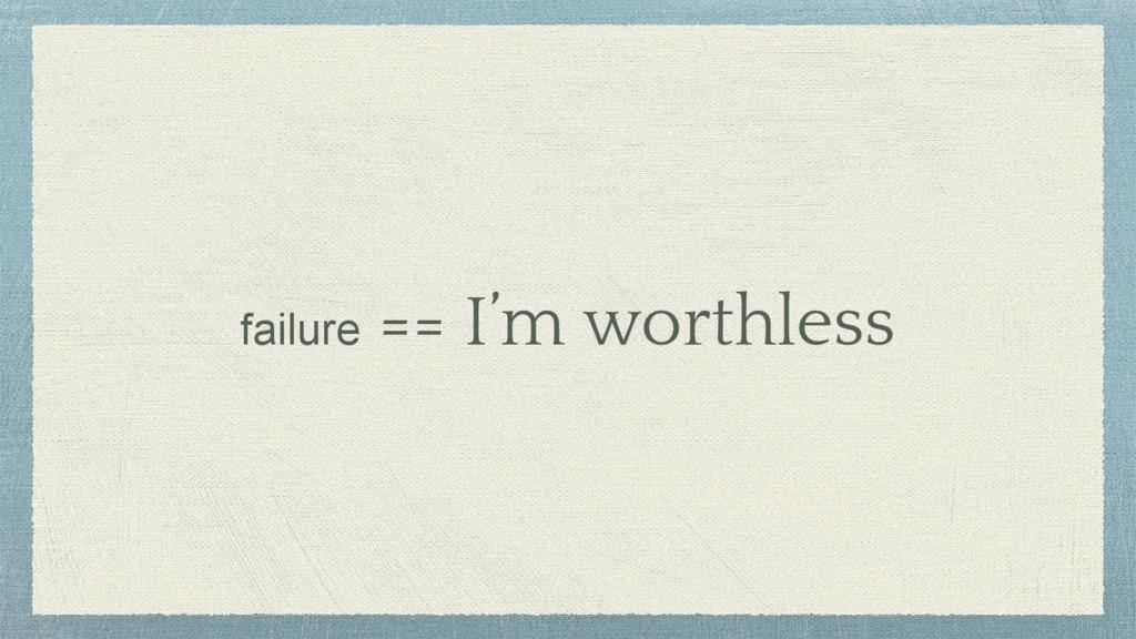 failure == I'm worthless