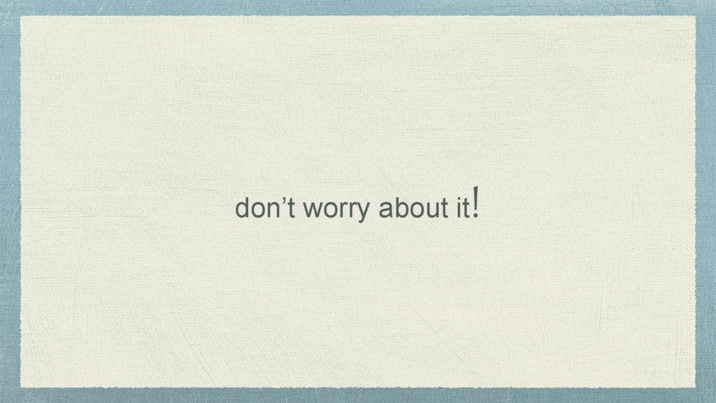 don't worry about it!