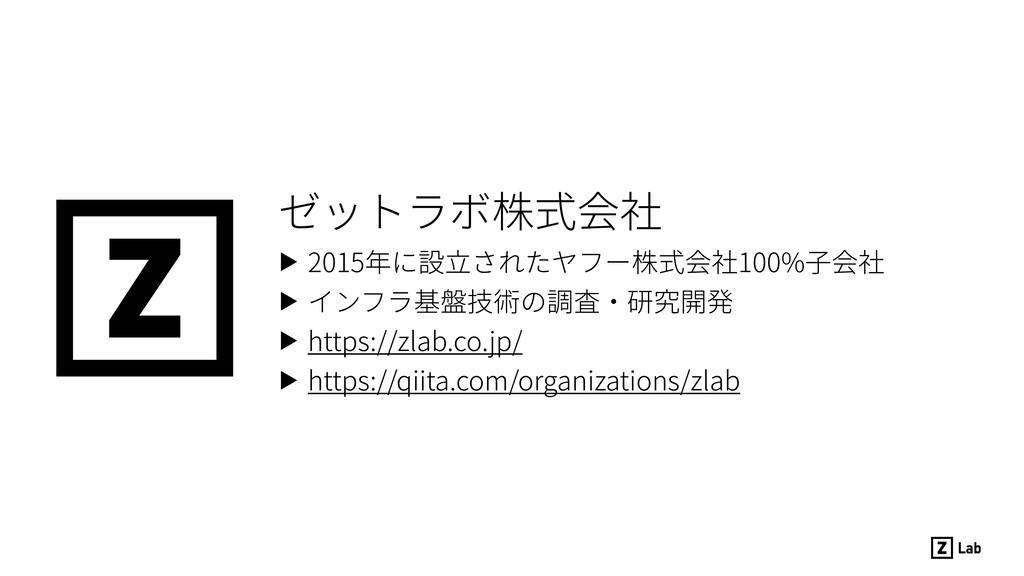ゼットラボ株式会社 ▶ 2015年に設⽴されたヤフー株式会社100%⼦会社 ▶ インフラ基盤技...