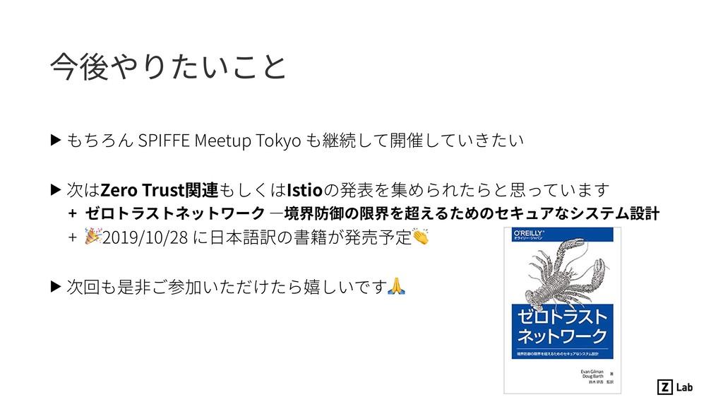 今後やりたいこと ▶ もちろん SPIFFE Meetup Tokyo も継続して開催していき...