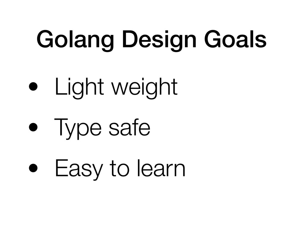 Golang Design Goals • Light weight • Type safe ...