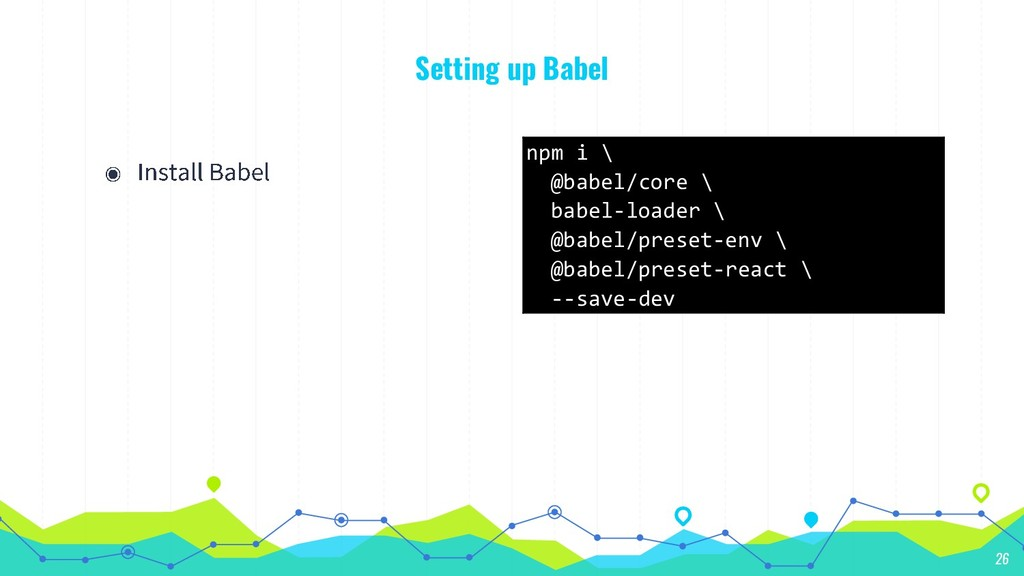 Setting up Babel 26 npm i \ @babel/core \ babel...