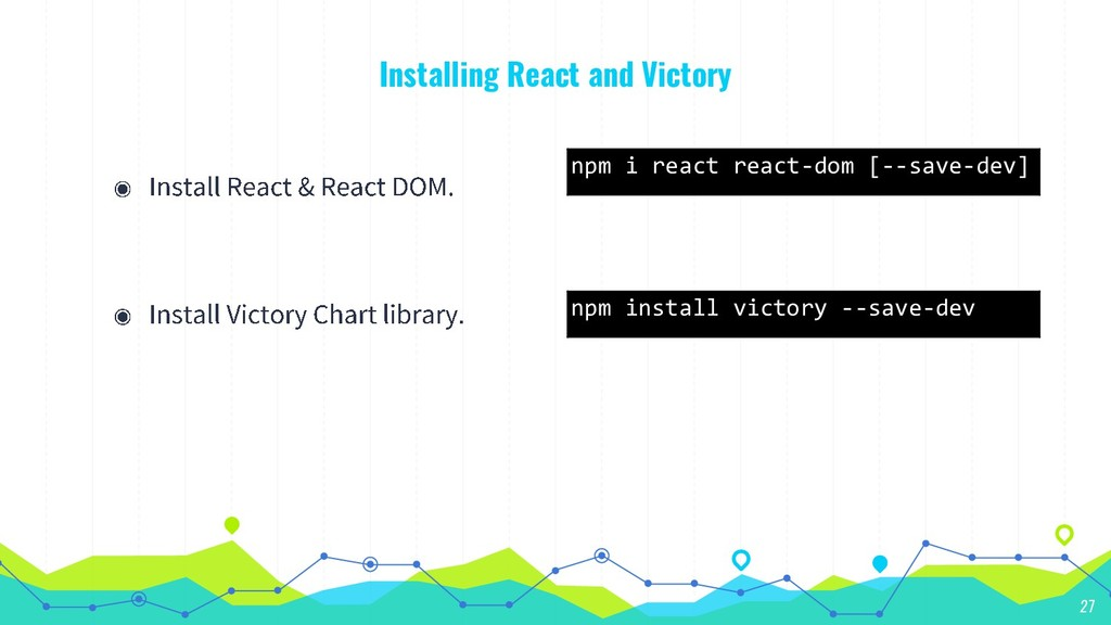 Installing React and Victory 27 npm i react rea...