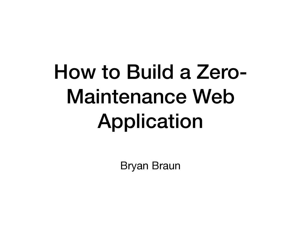 How to Build a Zero- Maintenance Web Applicatio...