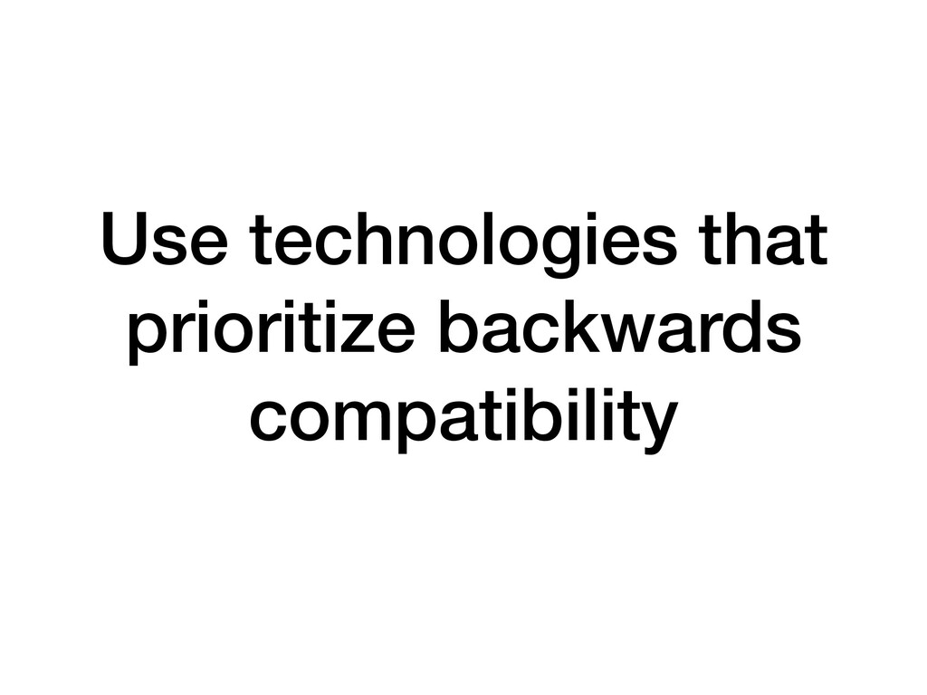 Use technologies that prioritize backwards comp...
