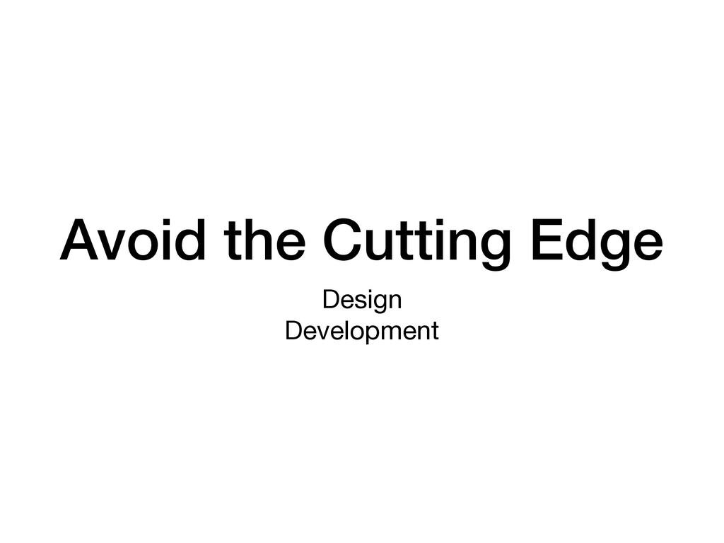 Avoid the Cutting Edge Design  Development