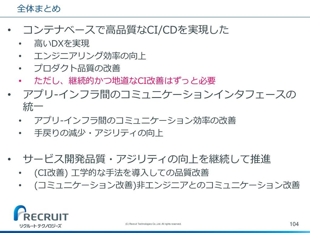 全体まとめ • コンテナベースで高品質なCI/CDを実現した • 高いDXを実現 • エンジニ...