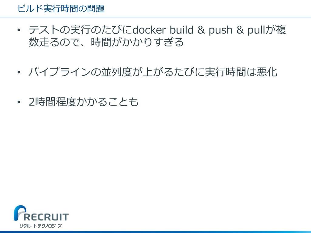 ビルド実行時間の問題 • テストの実行のたびにdocker build & push & pu...