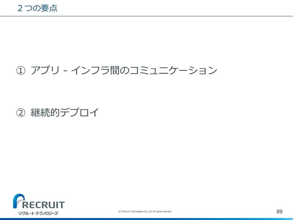 2つの要点 ① アプリ - インフラ間のコミュニケーション ② 継続的デプロイ 89 (C) ...