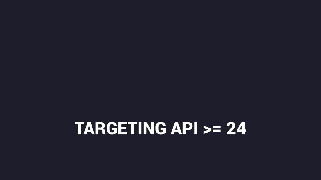 TARGETING API >= 24