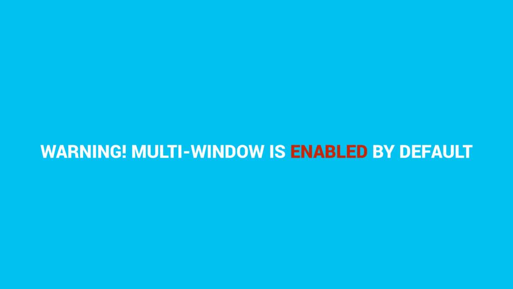 WARNING! MULTI-WINDOW IS ENABLED BY DEFAULT