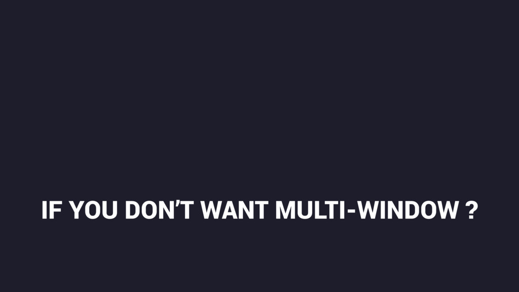 IF YOU DON'T WANT MULTI-WINDOW ?