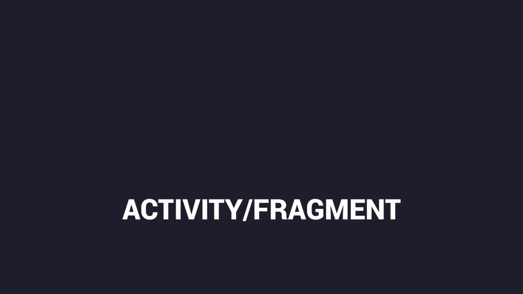 ACTIVITY/FRAGMENT