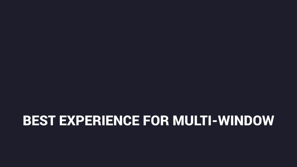 BEST EXPERIENCE FOR MULTI-WINDOW