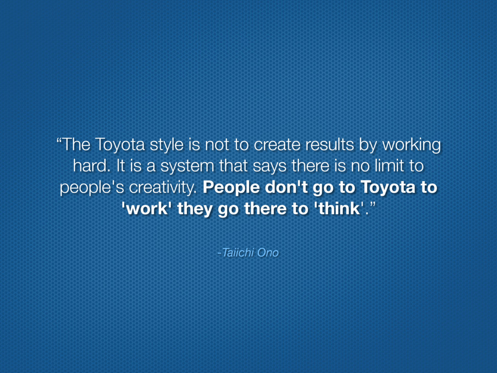 """-Taiichi Ono """"The Toyota style is not to create..."""