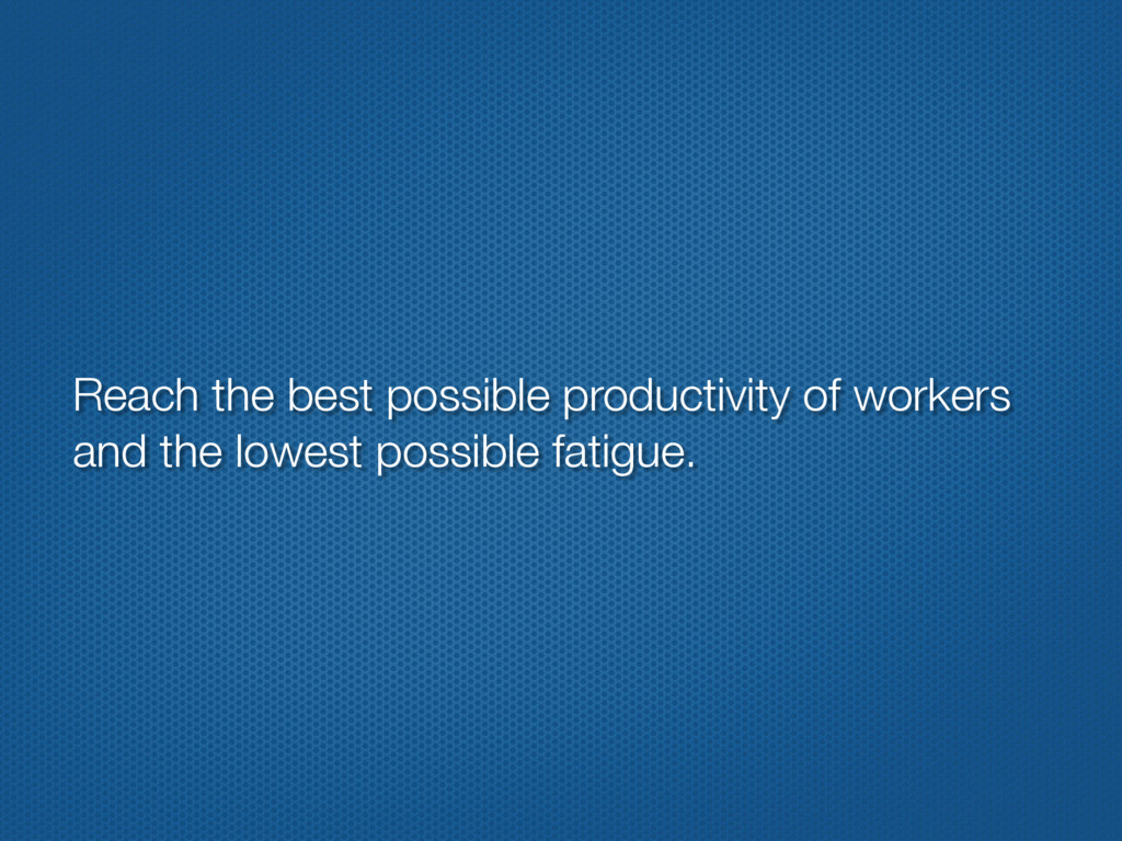 Reach the best possible productivity of workers...