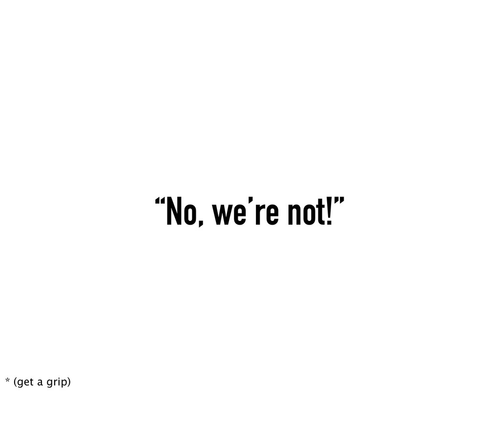 """No, we're not!"" * (get a grip)"