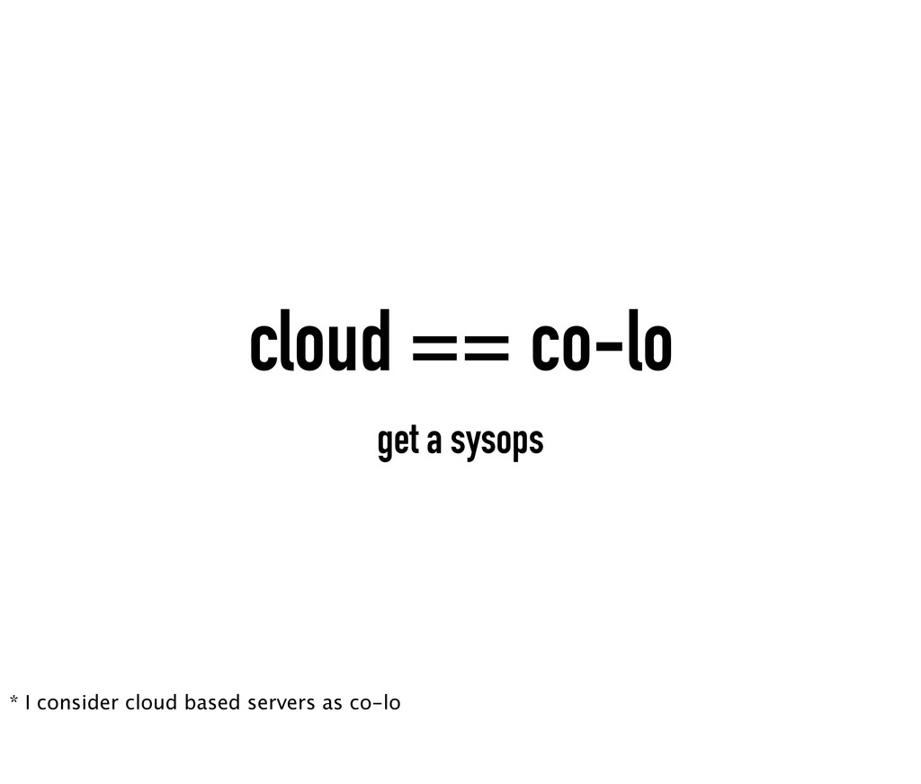 cloud == co-lo get a sysops * I consider cloud ...