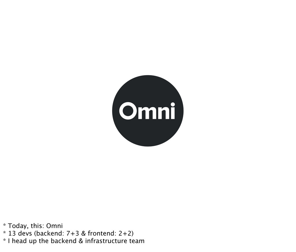 * Today, this: Omni * 13 devs (backend: 7+3 & f...