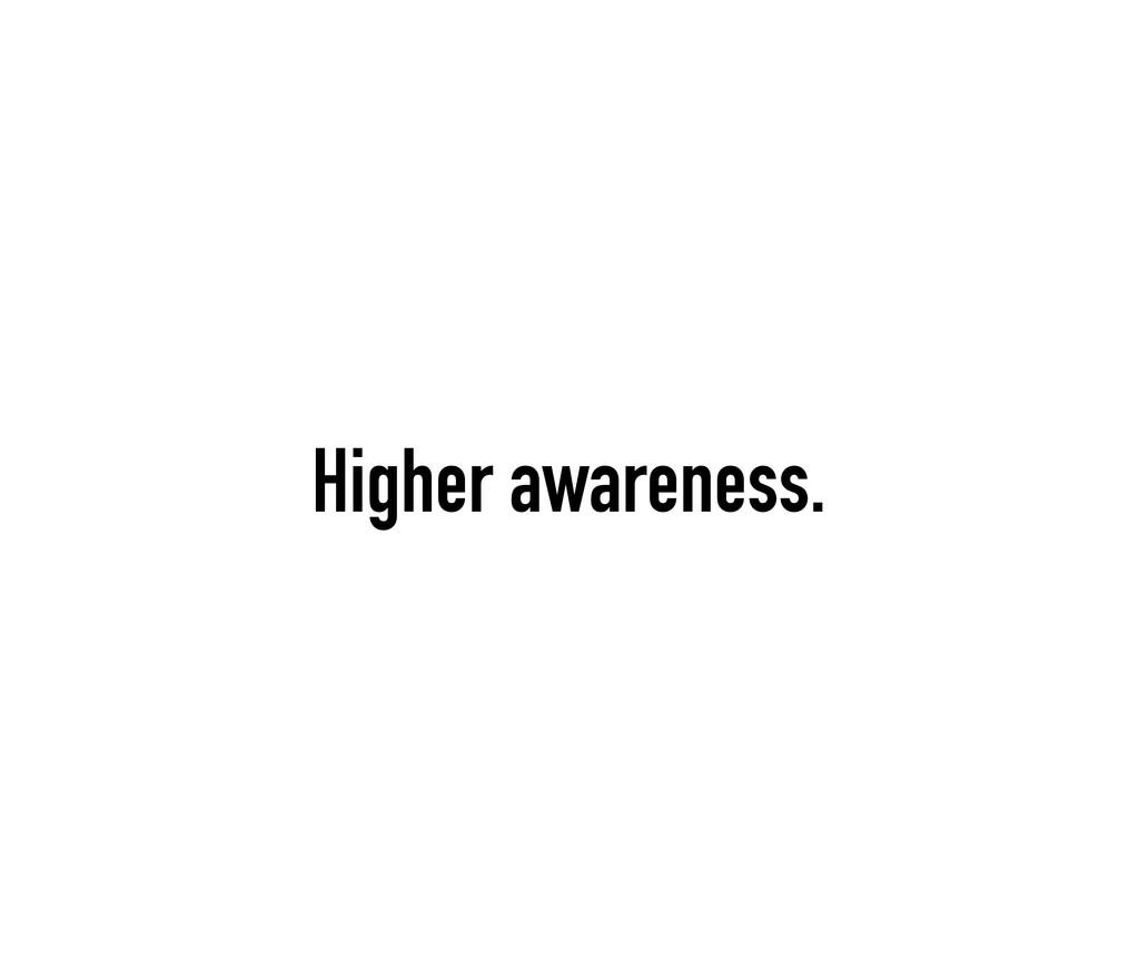 Higher awareness.