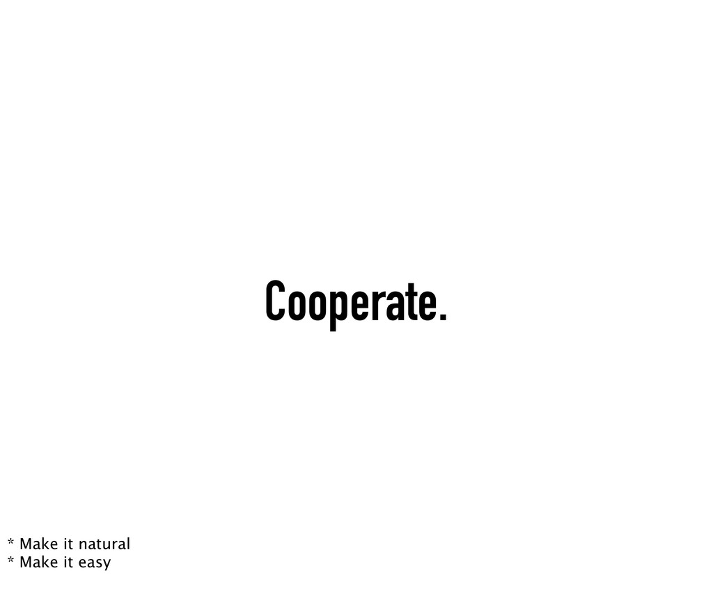 Cooperate. * Make it natural * Make it easy