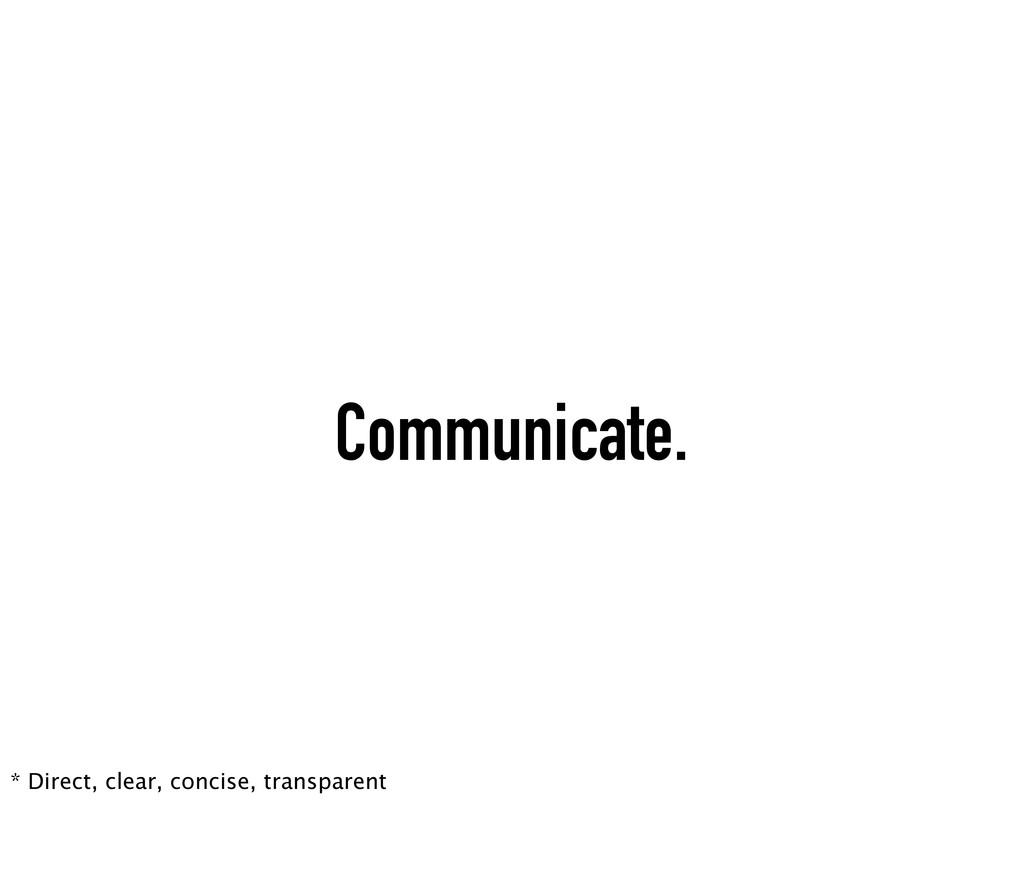 Communicate. * Direct, clear, concise, transpar...