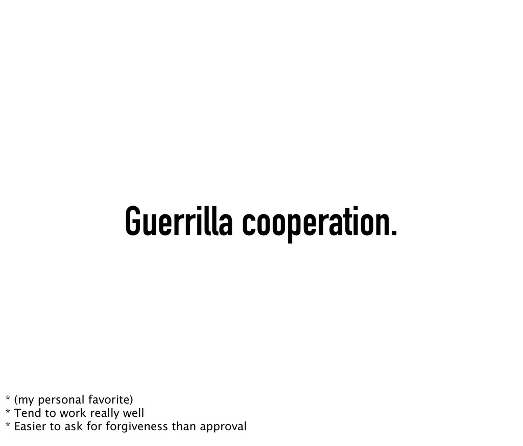 Guerrilla cooperation. * (my personal favorite)...