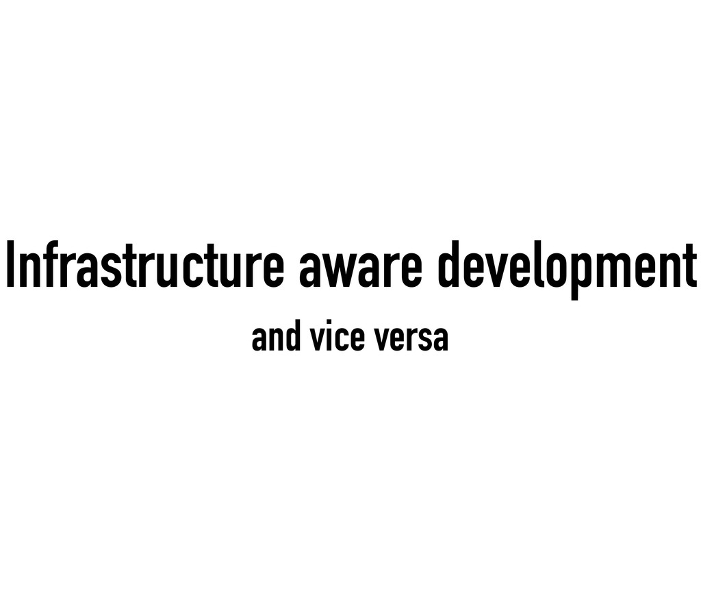Infrastructure aware development and vice versa