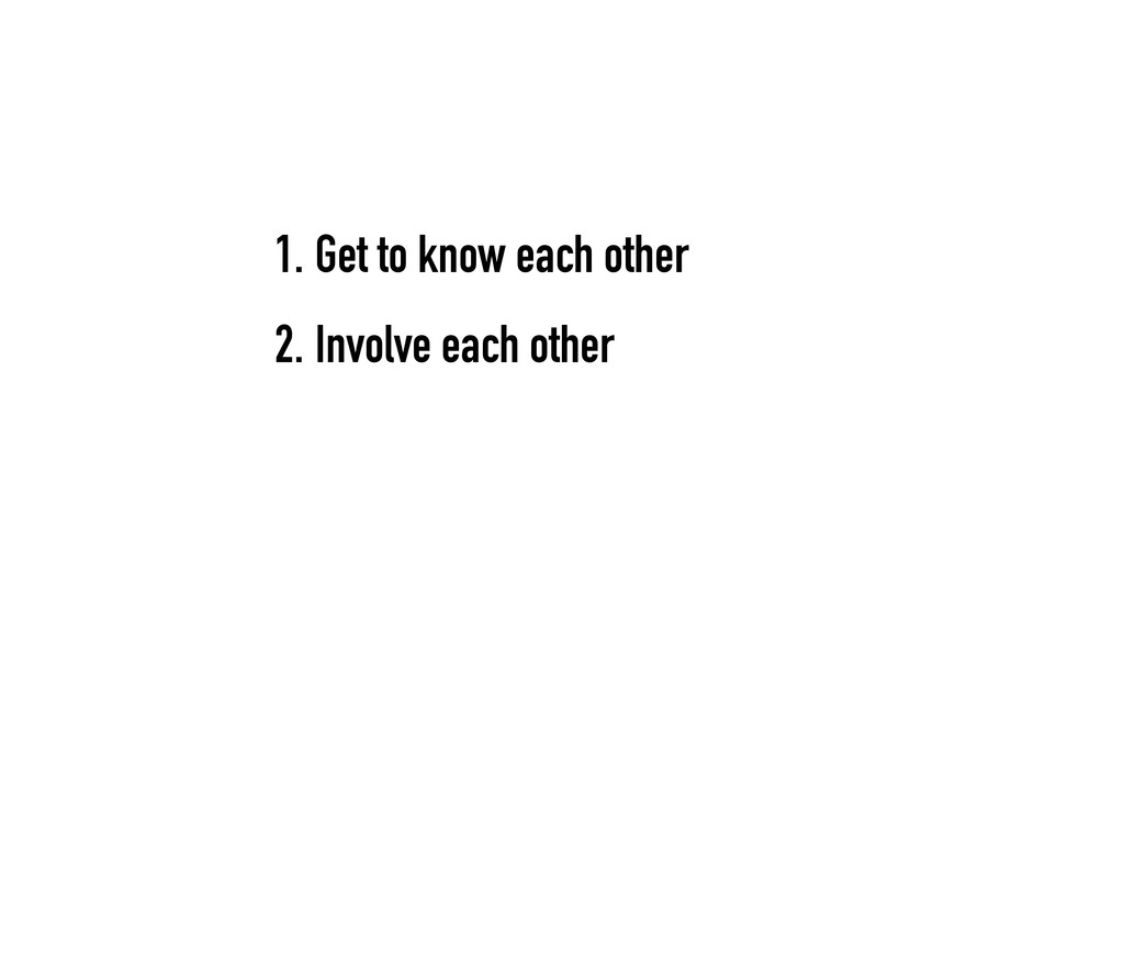 1. Get to know each other 2. Involve each other