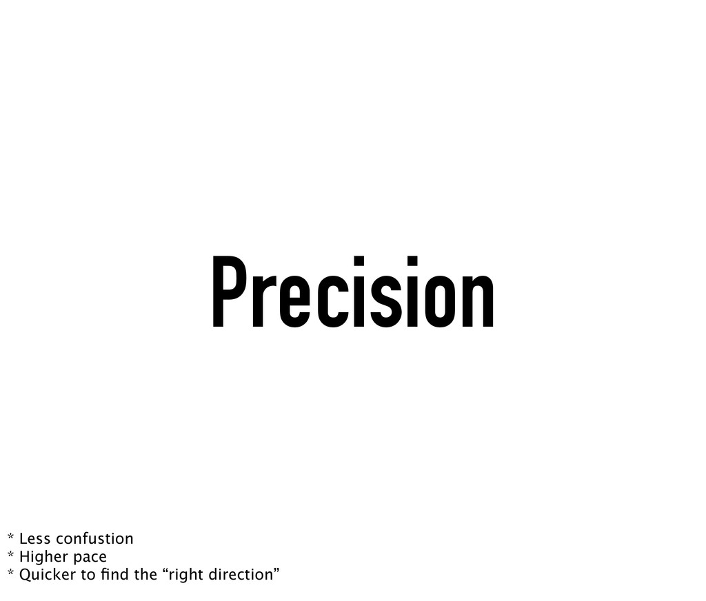 Precision * Less confustion * Higher pace * Qui...