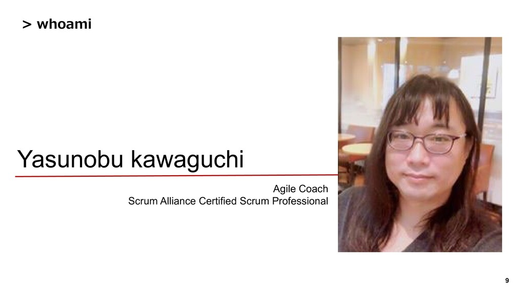 9 > whoami Yasunobu kawaguchi Agile Coach Scrum...