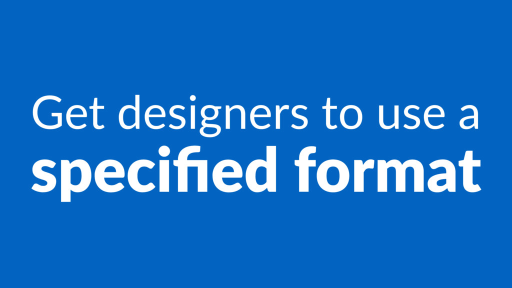 Get designers to use a specified format