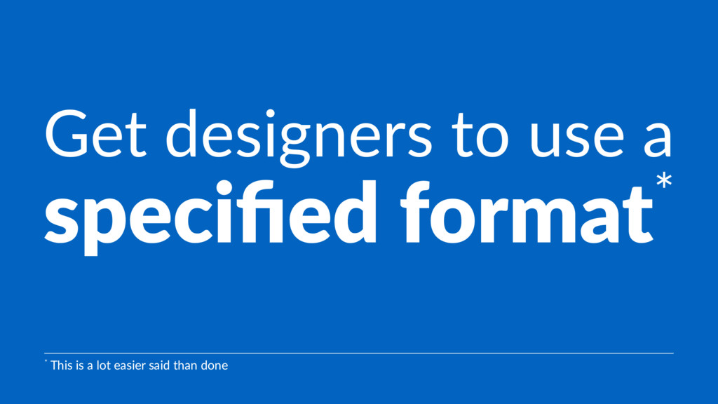 Get designers to use a specified format* * This ...