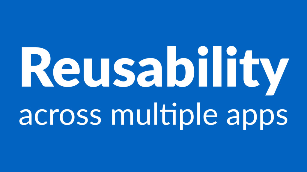 Reusability across mul*ple apps