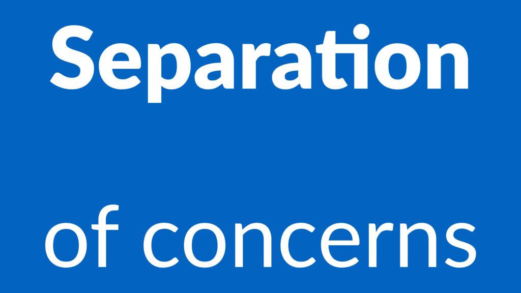 Separa&on of concerns
