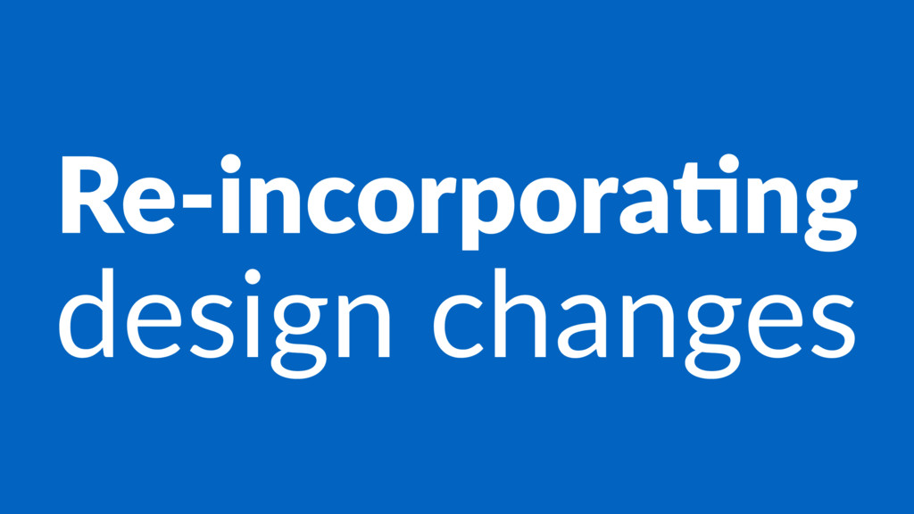 Re-incorpora+ng design changes