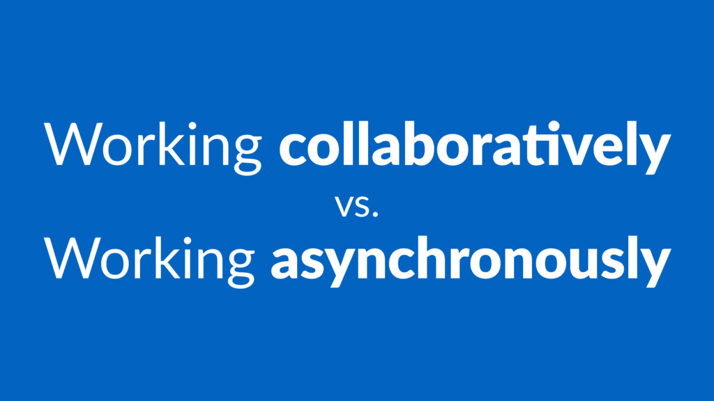 Working collabora'vely vs. Working asynchronous...