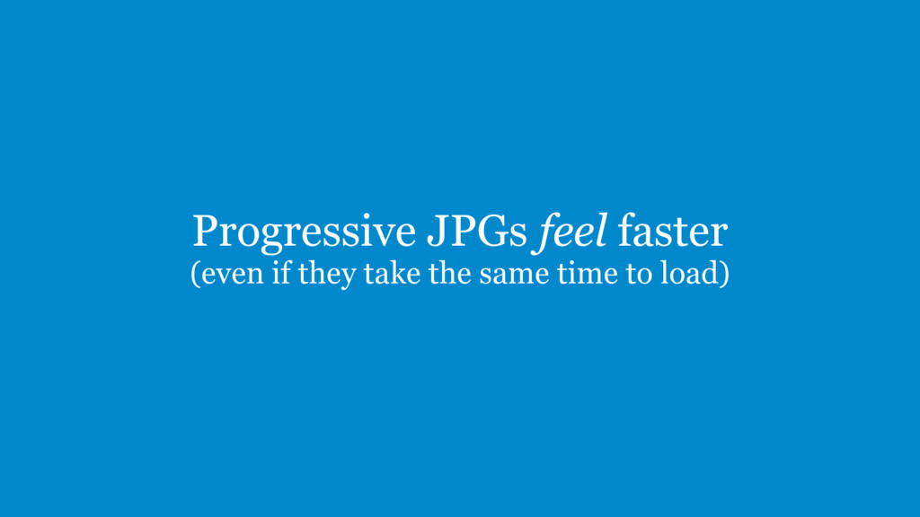 Progressive JPGs feel faster (even if they take...