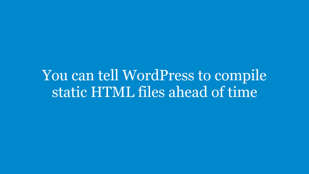 You can tell WordPress to compile static HTML f...