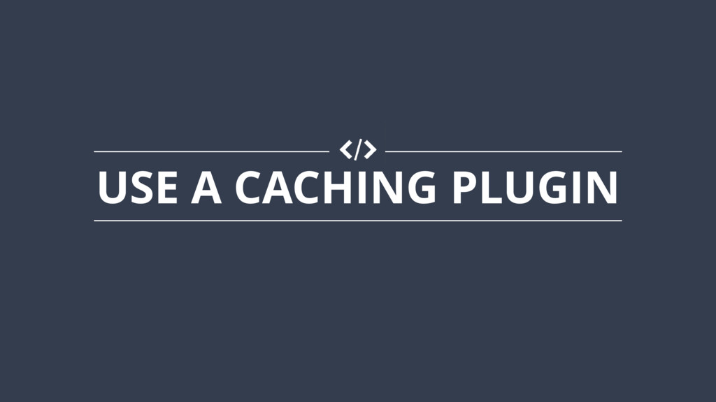 USE A CACHING PLUGIN
