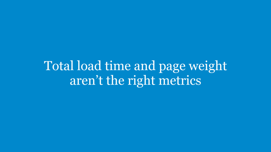 Total load time and page weight aren't the righ...