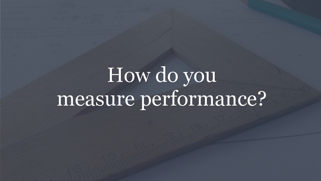 How do you measure performance?