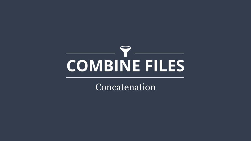COMBINE FILES Concatenation