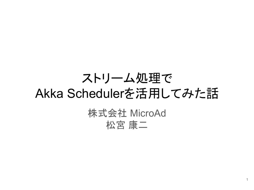 ストリーム処理で Akka Schedulerを活用してみた話 株式会社 MicroAd 松宮...