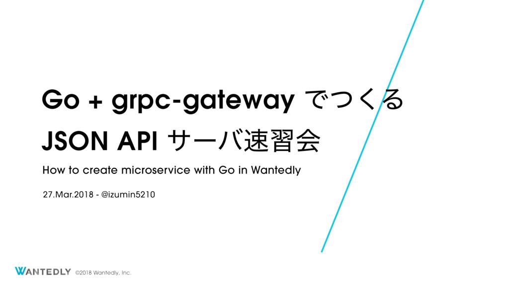 ©2018 Wantedly, Inc. Go + grpc-gateway Ͱͭ͘Δ JSO...