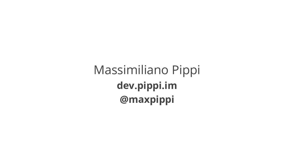 Massimiliano Pippi dev.pippi.im @maxpippi