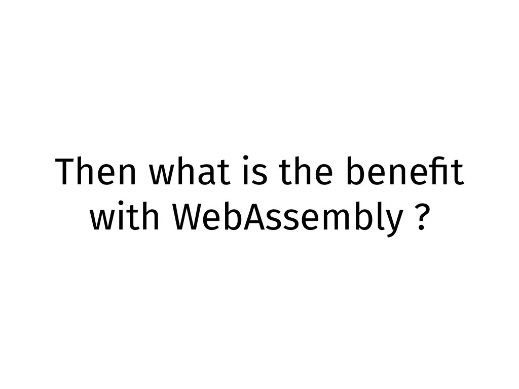 Then what is the benefit with WebAssembly ?