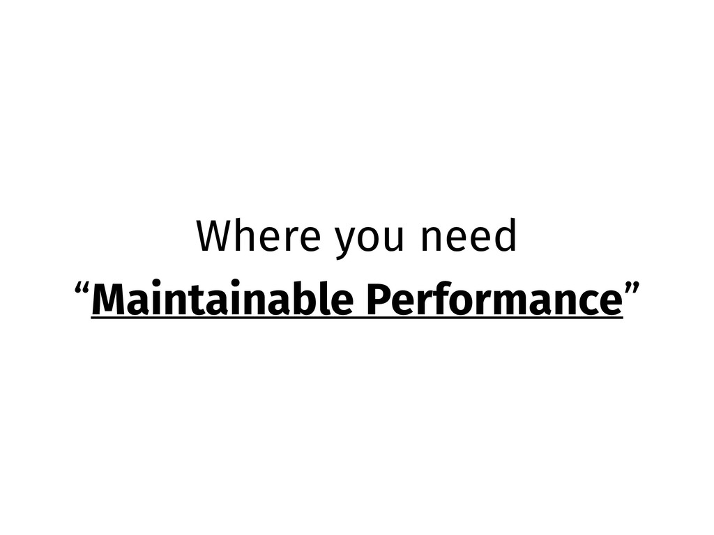 "Where you need ""Maintainable Performance"""