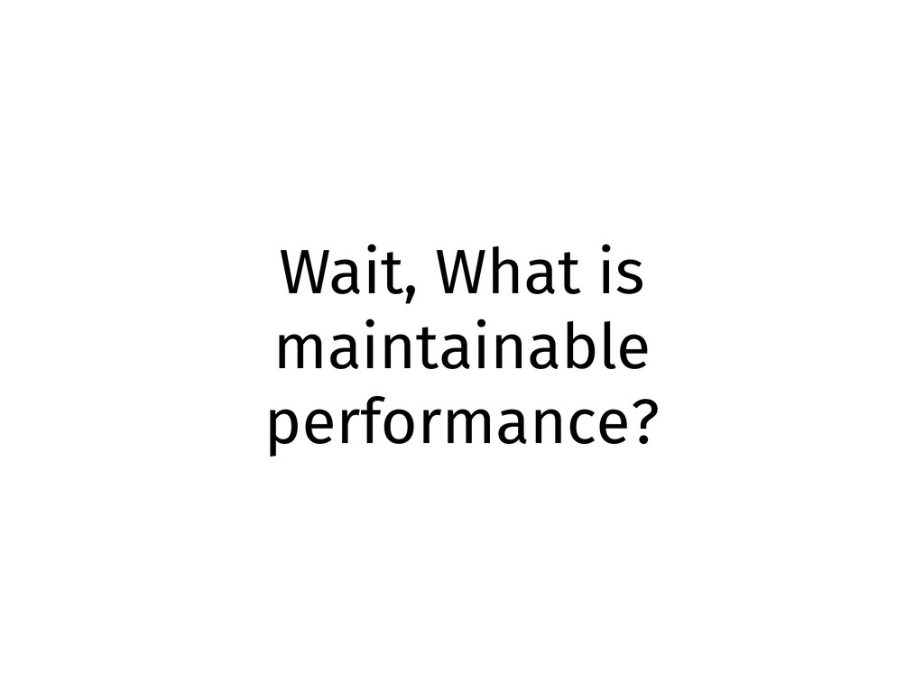 Wait, What is maintainable performance?